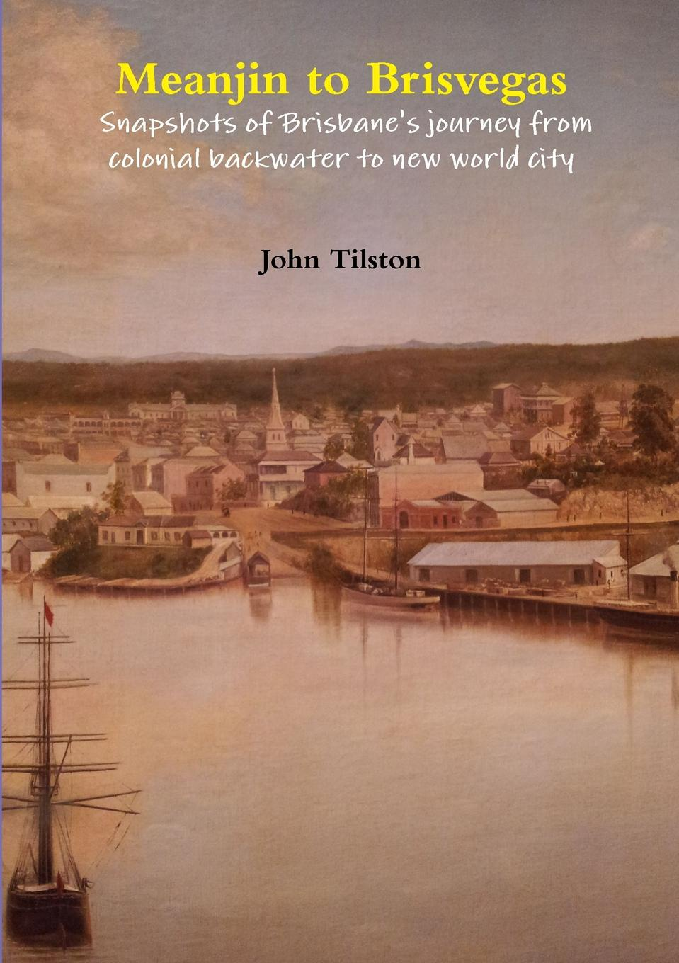Meanjin to Brisvegas. Snapshots of Brisbane.s Journey from Colonial Backwater to New World City
