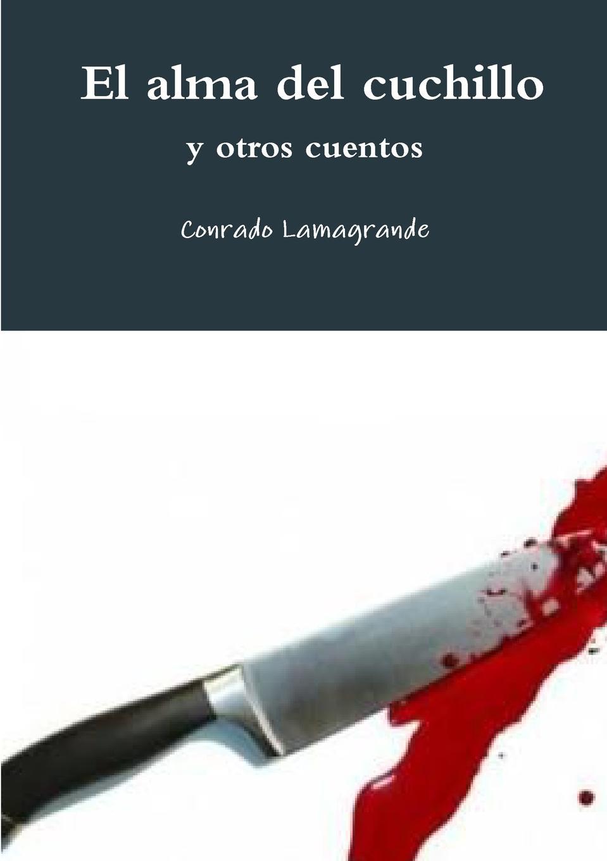 Conrado Lamagrande El alma del cuchillo y otros cuentos cuentos completos