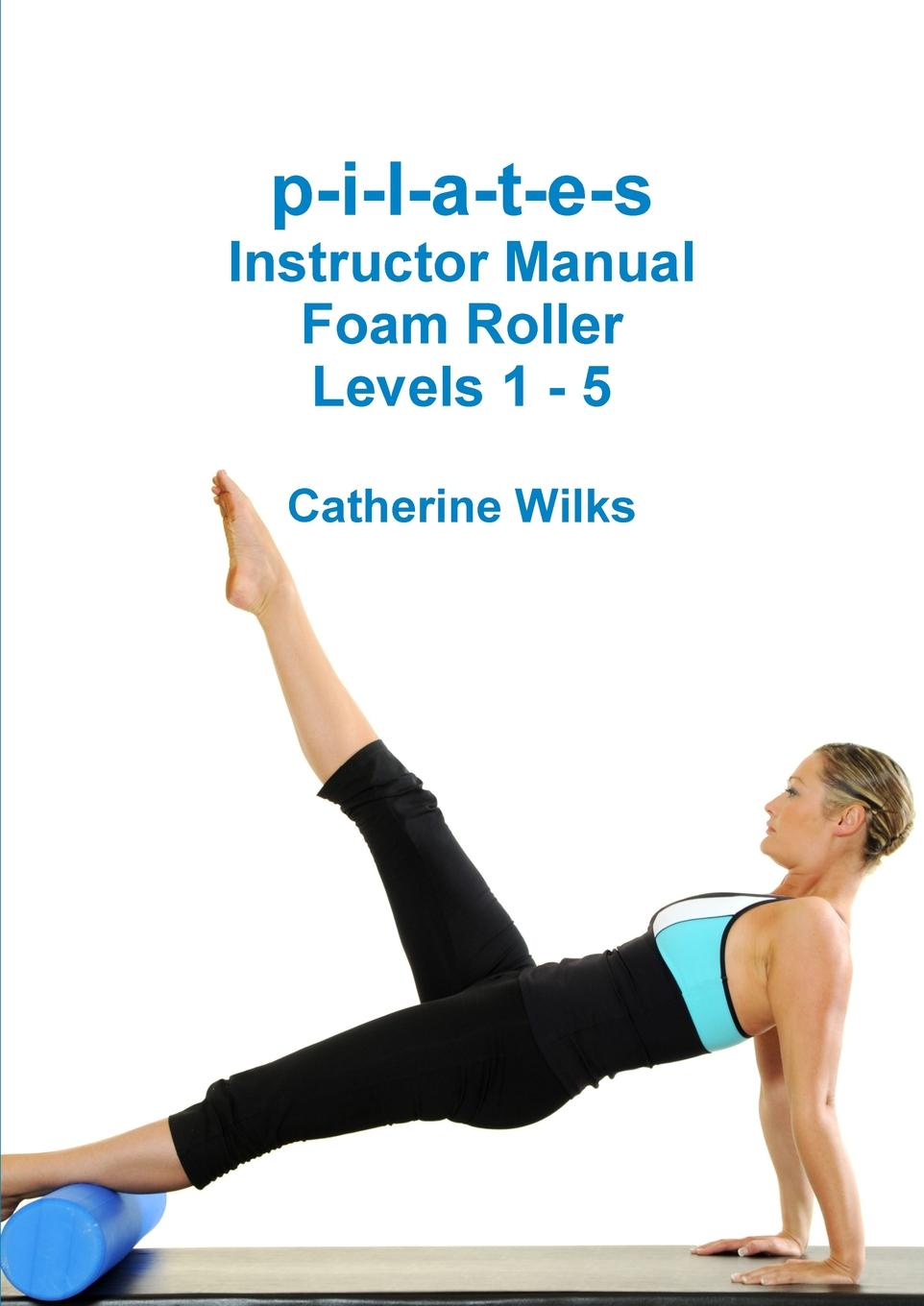 Catherine Wilks p-i-l-a-t-e-s Instructor Manual Foam Roller - Levels 1 - 5 t jones a guide to welsh part i