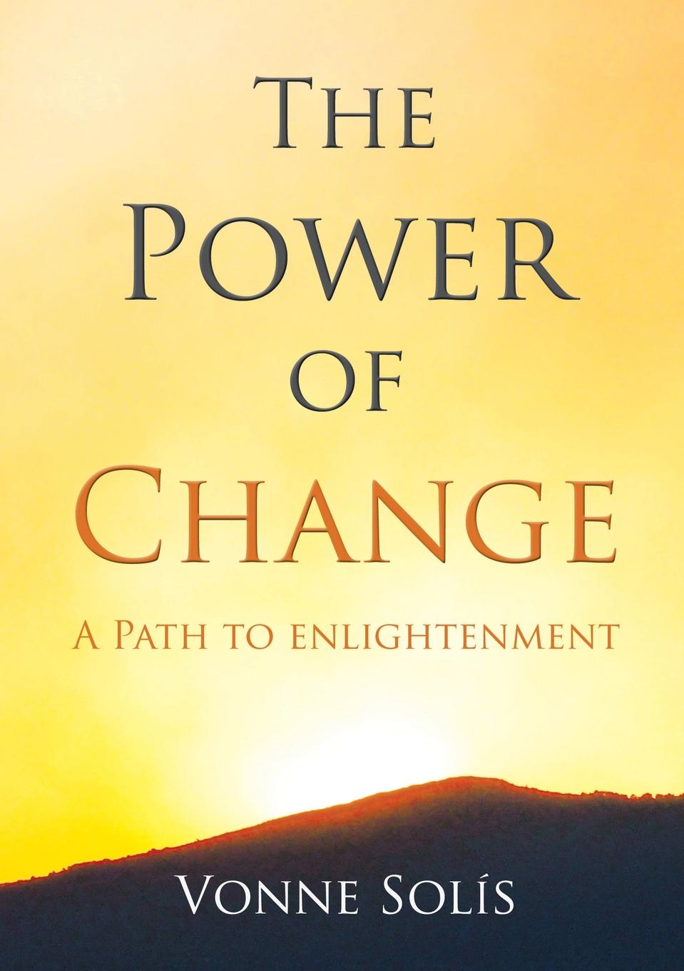 Vonne Solis The Power of Change. A Path to Enlightenment change your mind change your life