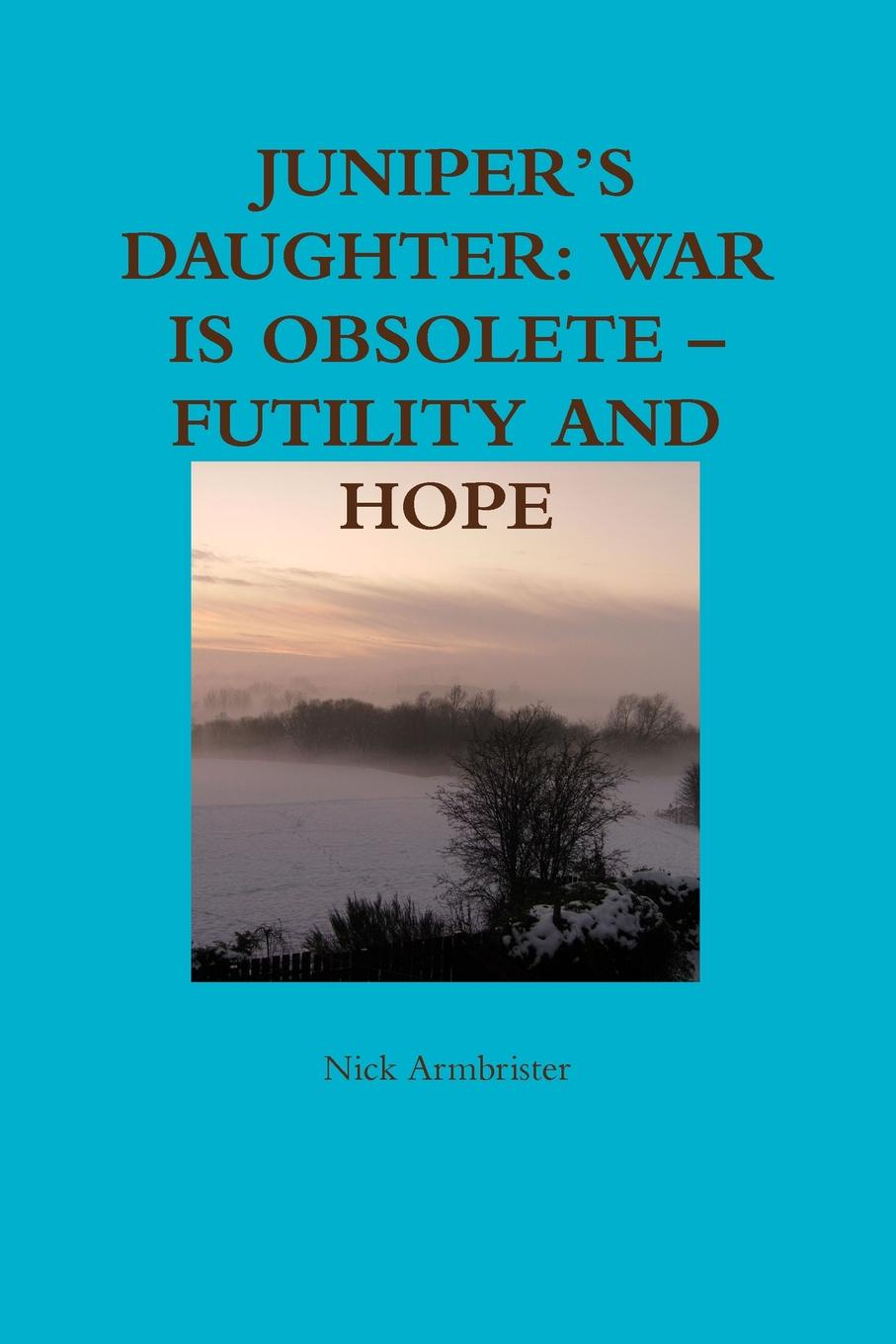 Nick Armbrister JUNIPER.S DAUGHTER. WAR IS OBSOLETE - FUTILITY AND HOPE цена и фото