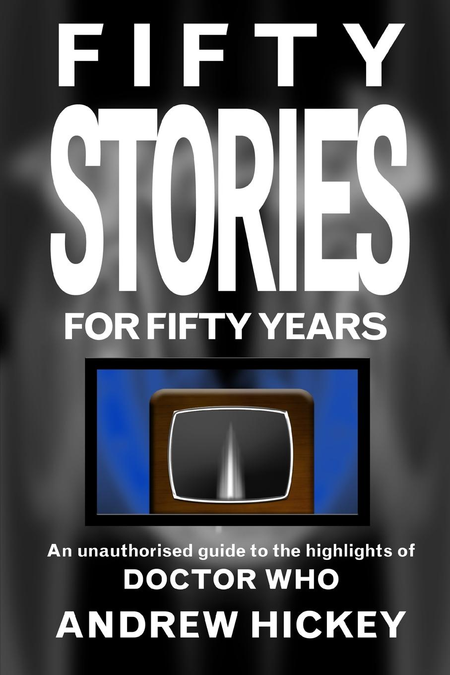Andrew Hickey Fifty Stories for Fifty Years. An Unauthorised Guide to the Highlights of Doctor Who baxter s doctor who the wheel of ice