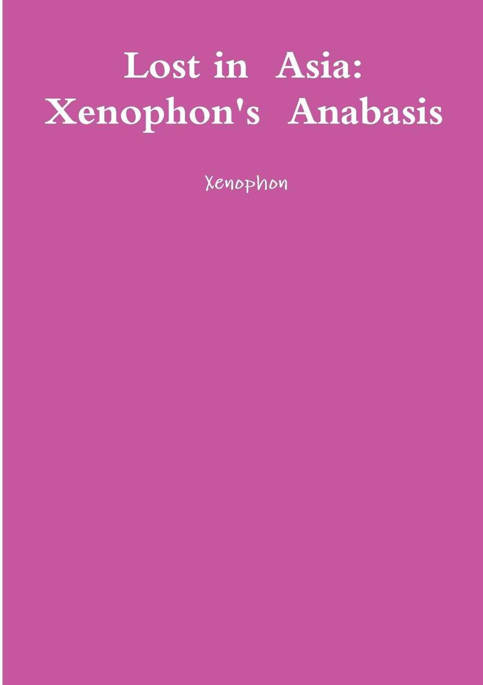 Xenophon Lost in Asia. Xenophon.s Anabasis xenophon xenophntos kyrou anabasis romanized form ancient greek edition