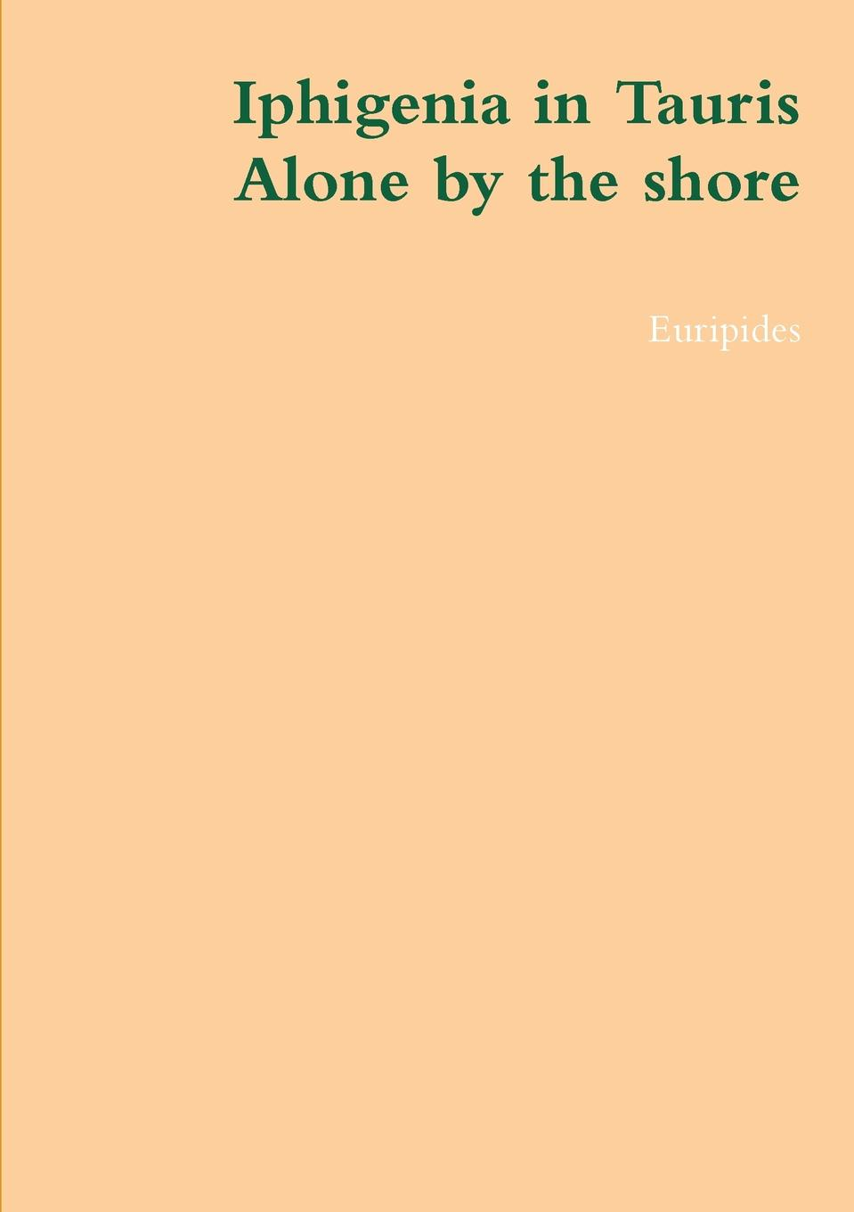Euripides Iphigenia in Tauris, Alone by the Shore euripides euripides euripides iphigenia auf tauris fur den schulgebrauch classic reprint