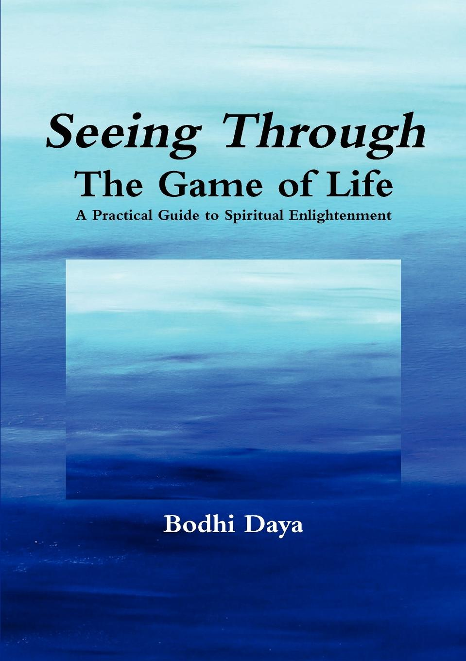 Bodhi Daya Seeing Through the Game of Life. A Practical Guide to Spiritual Enlightenment ken kalfus the commissariat of enlightenment a novel