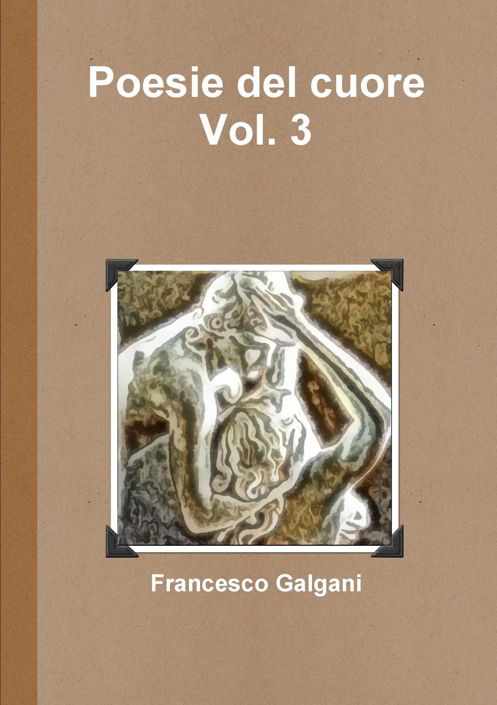 Francesco Galgani Poesie del cuore - Vol. 3 pradella francesco modellazione comparativa di sistemi di certificazione energetica