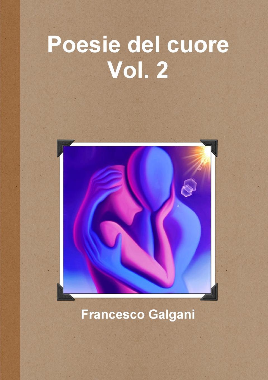 Francesco Galgani Poesie del cuore - Vol. 2 pradella francesco modellazione comparativa di sistemi di certificazione energetica