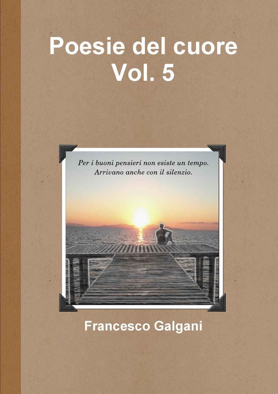 Francesco Galgani Poesie del cuore - Vol. 5 pradella francesco modellazione comparativa di sistemi di certificazione energetica