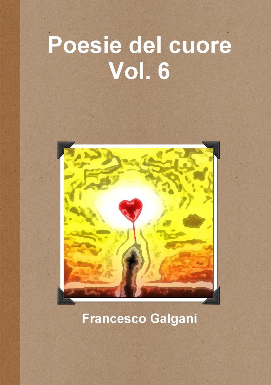 Francesco Galgani Poesie del cuore - Vol. 6 pradella francesco modellazione comparativa di sistemi di certificazione energetica