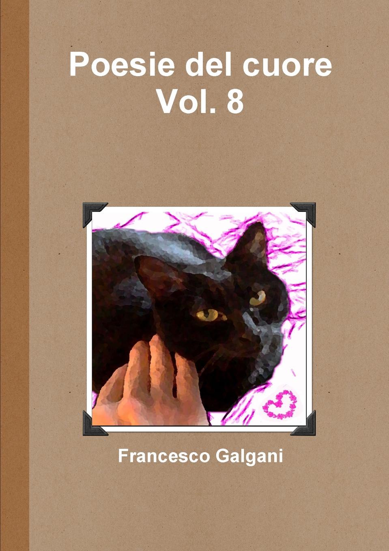 Francesco Galgani Poesie del cuore - Vol. 8 pradella francesco modellazione comparativa di sistemi di certificazione energetica