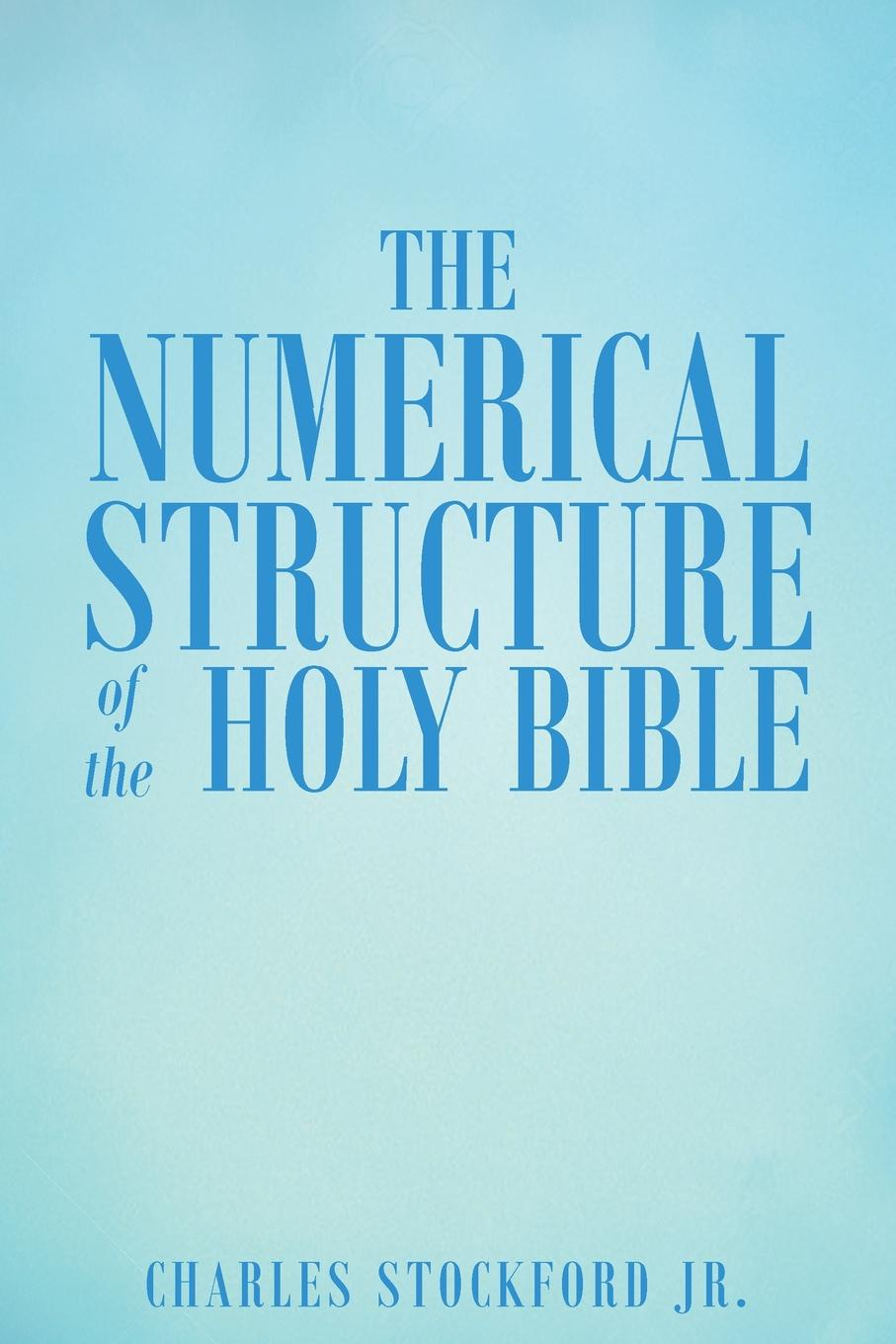 Charles Stockford Jr. The Numerical Structure of the Holy Bible the divine inspiration of the bible