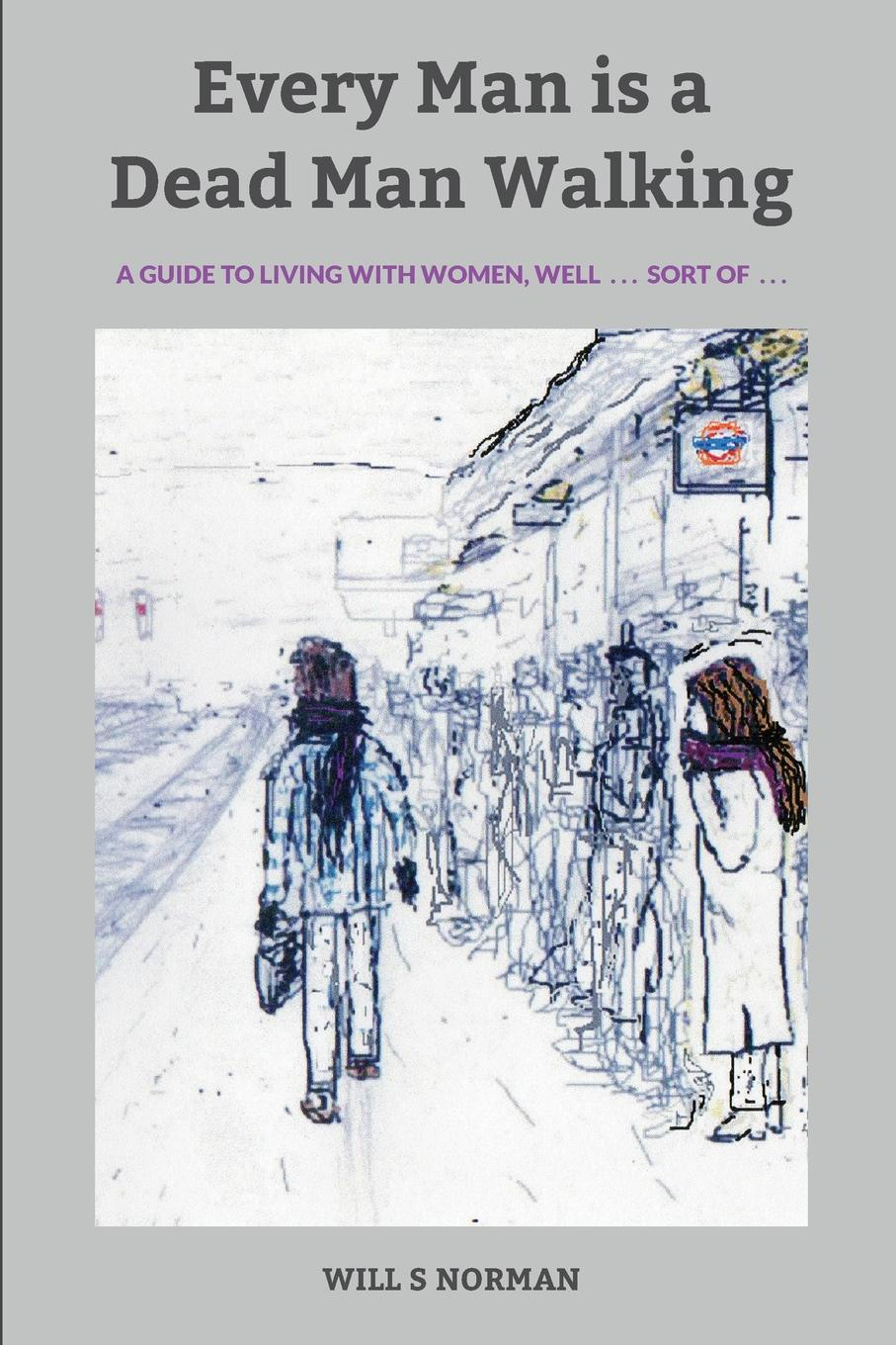 WILL S NORMAN Every Man is a Dead Man Walking. a guide to living with women, well . . . sort of . . .