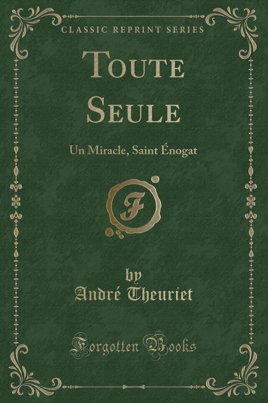 André Theuriet Toute Seule. Un Miracle, Saint Enogat (Classic Reprint) les allees sombres