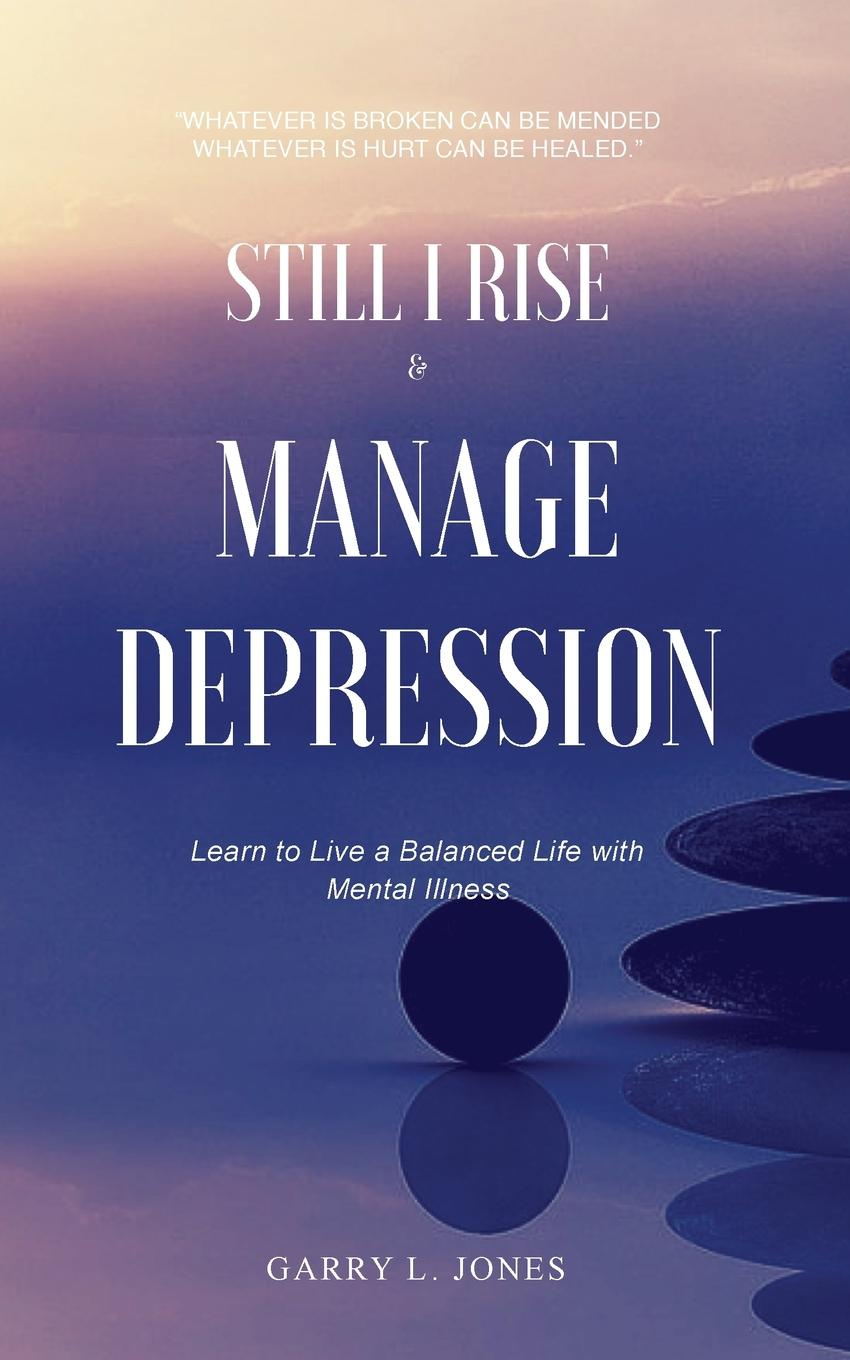 Garry L. Jones Still I Rise . Manage Depression. Learn to Live A Balanced Life With Mental Illness mental