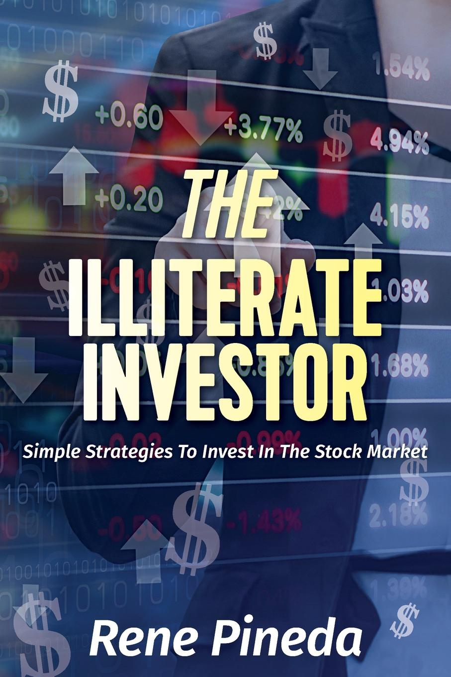 Rene Pineda The Illiterate Investor. Simple Strategies to Invest in the Stock Market that perfect someone