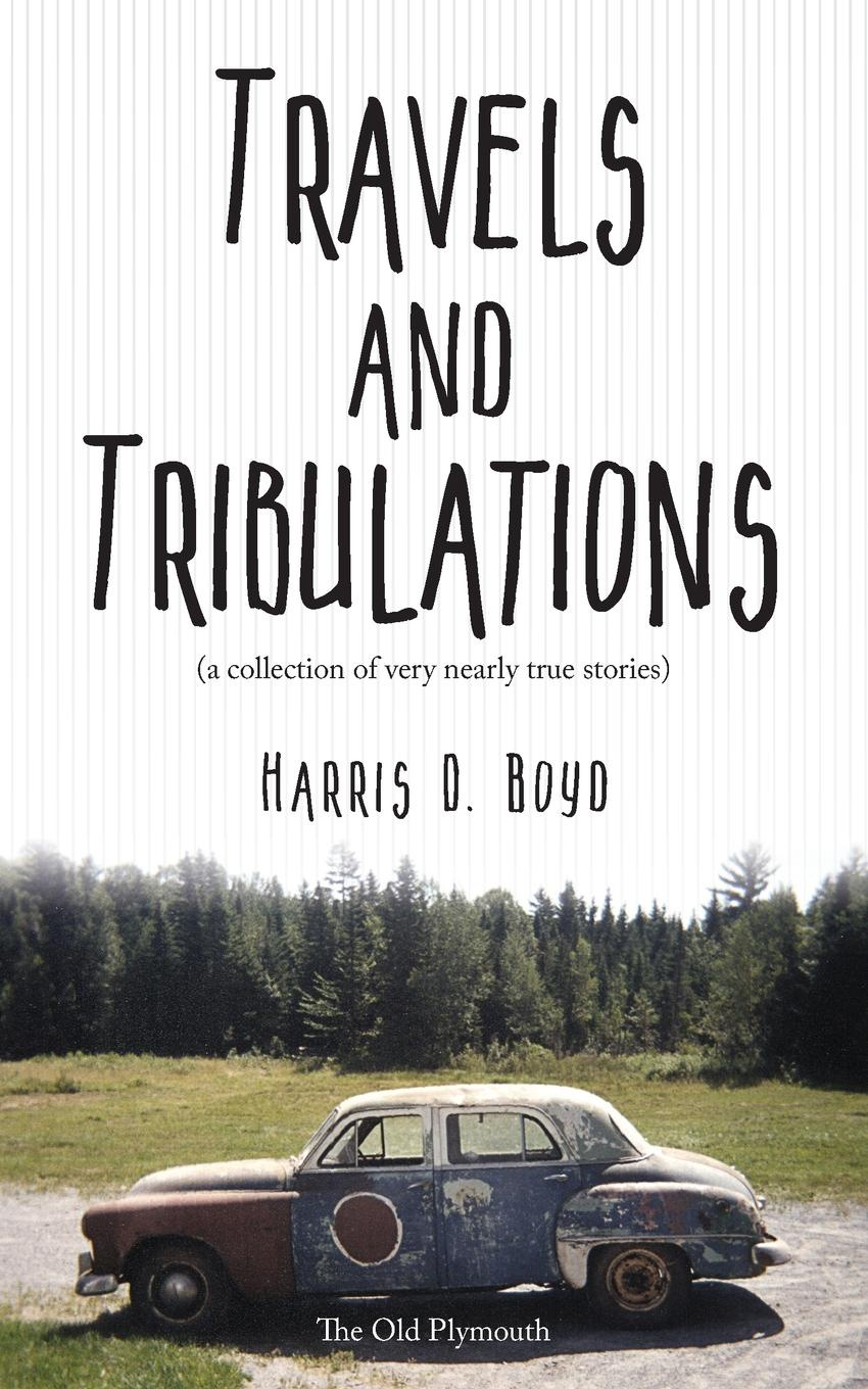 Harris D. Boyd Travels and Tribulations. (a collection of very nearly true stories)