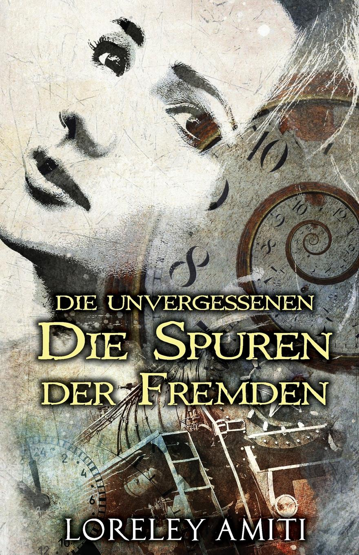 Loreley Amiti Die Spuren der Fremden. Zeitreise-Trilogie durch die Jahre 1952-89