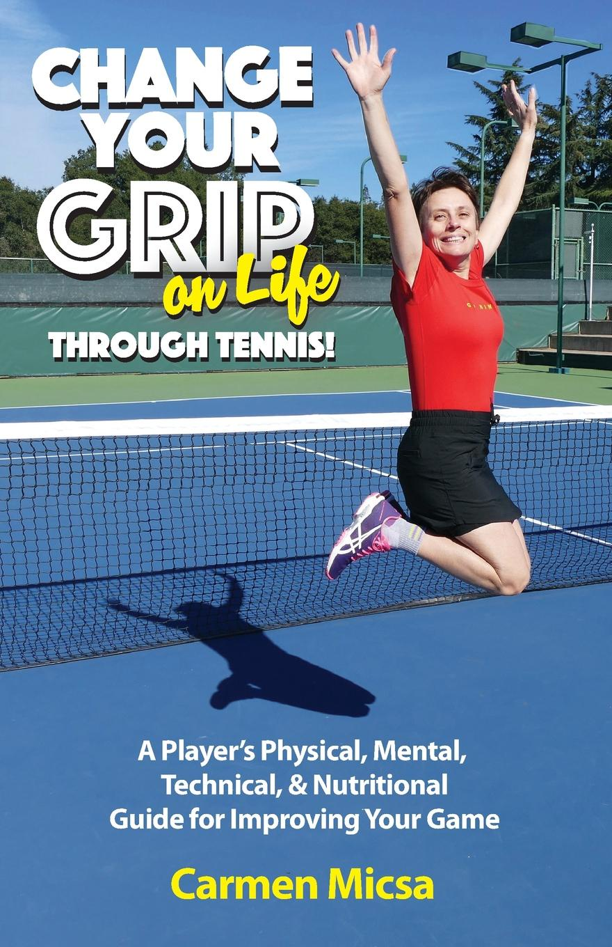 Carmen Micsa Change Your Grip on Life Through Tennis.. A Player.s Physical, Mental, Technical, . Nutritional Guide for Improving Your Game sanwei cc blade 2 peices of 729 transcend rubber with sponge for a table tennis pingpong racket long shakehand fl