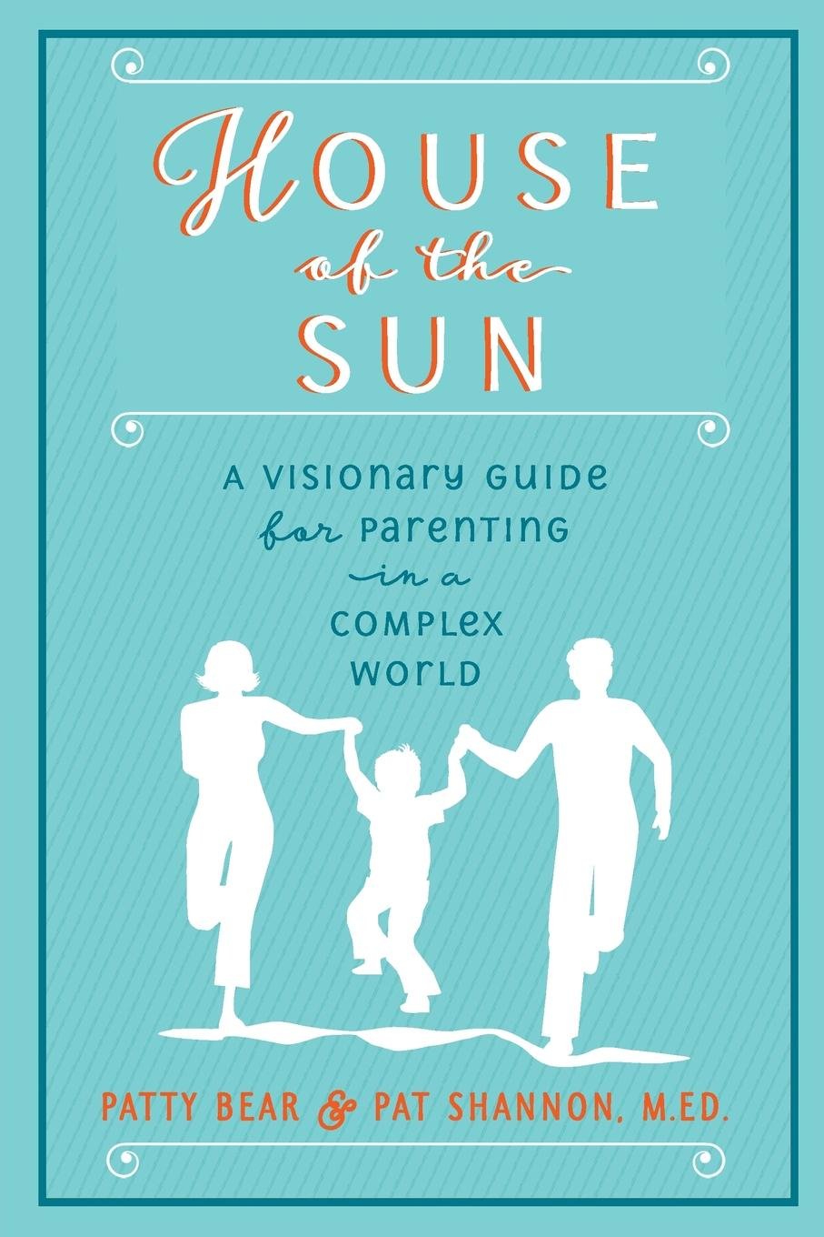 M.Ed. Pat Shannon, Patty Bear House of the Sun. A Visionary Guide for Parenting in a Complex World