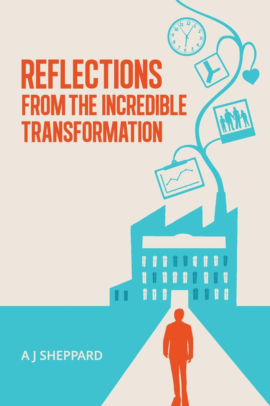 A J Sheppard Reflections from the Incredible Transformation. An Exploration in Lateral Thinking between Business Life and Spiritual