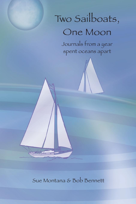 Sue Montana, Bob Bennett Two Sailboats, One Moon. Journals from a year spent oceans apart