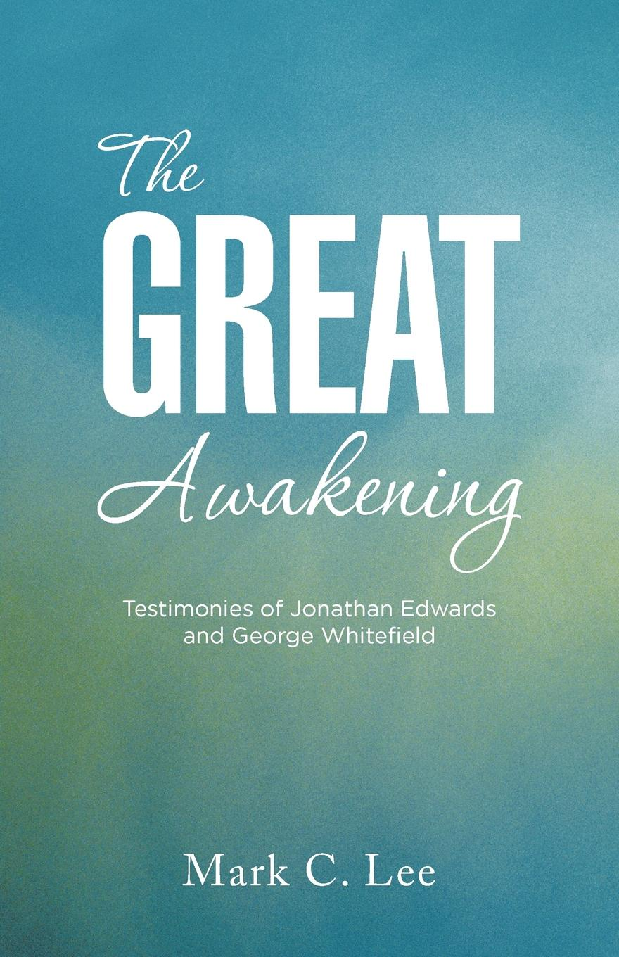 Mark C. Lee The Great Awakening. Testimonies of Jonathan Edwards and George Whitefield jonathan hartwell c and xml primer
