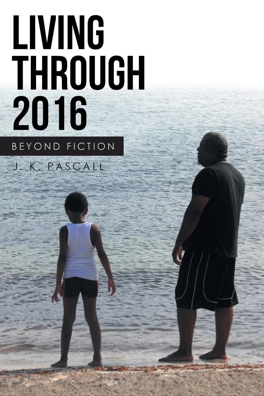 J. K. Pascall Living Through 2016. Beyond Fiction