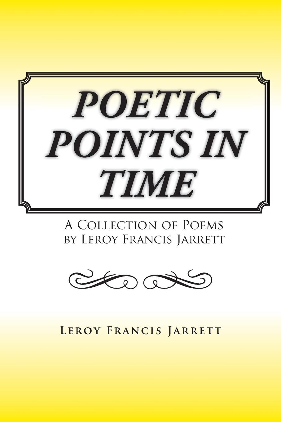 Leroy Francis Jarrett Poetic Points In Time. A Collection of Poems by Leroy Francis Jarrett цена и фото