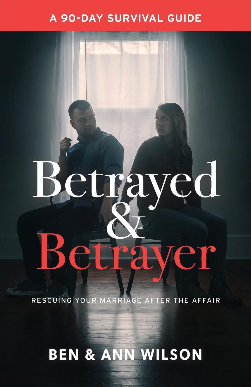 цена Ben Wilson, Ann Wilson Betrayed and Betrayer. Rescuing Your Marriage After The Affair онлайн в 2017 году