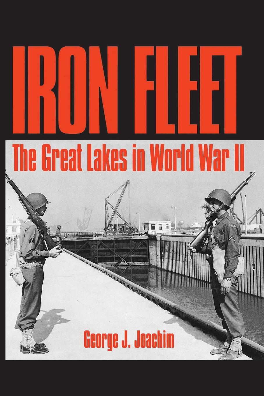George J. Joachim Iron Fleet. The Great Lakes in World War II