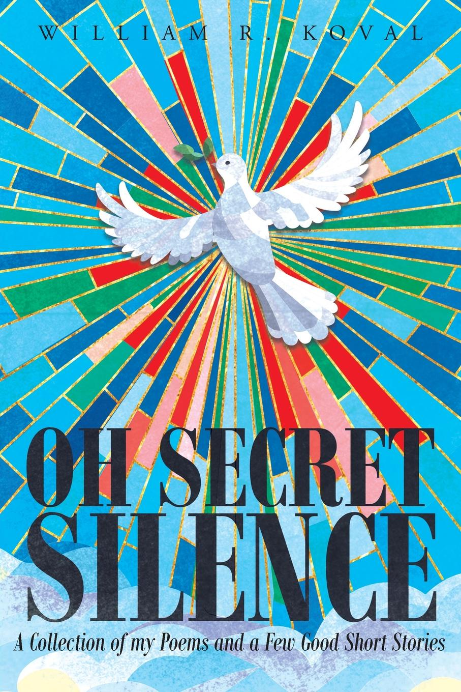 William R. Koval Oh Secret Silence. A Collection of my Poems and a Few Good Short Stories my secret life