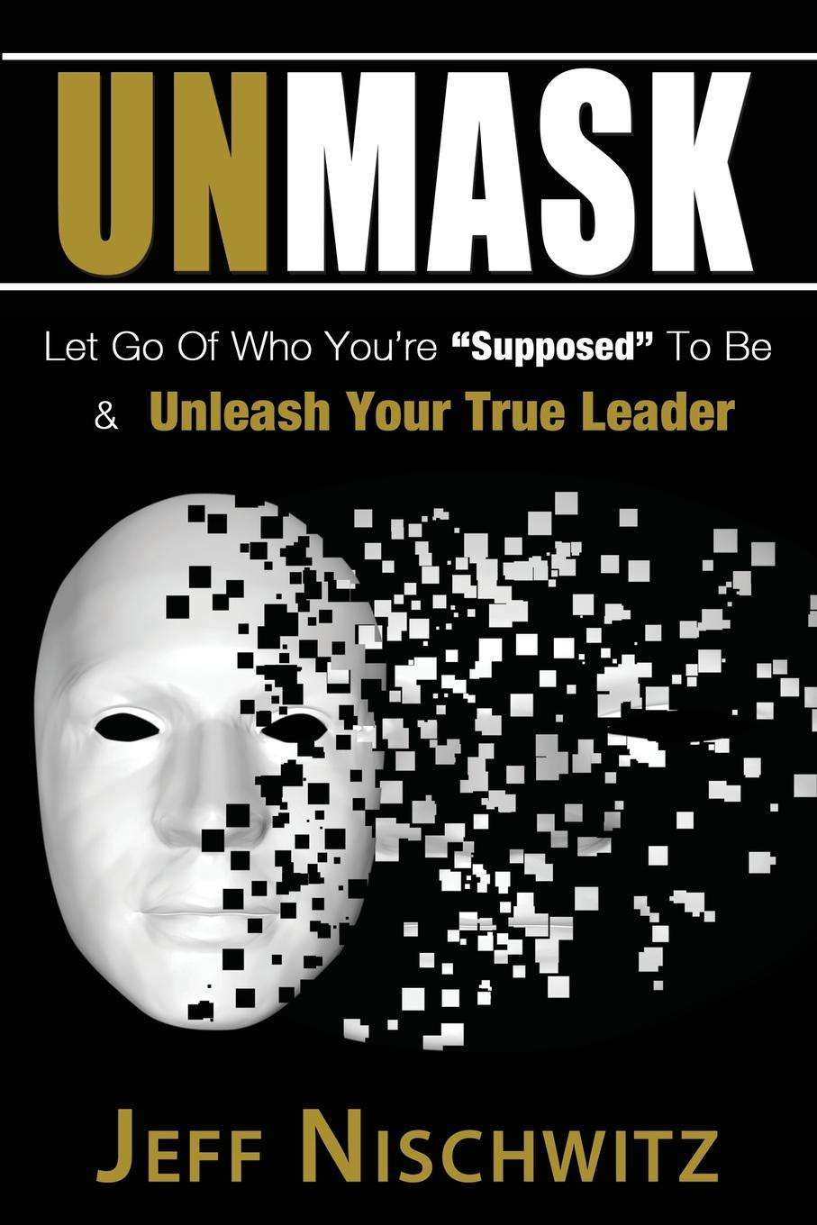 Jeff Nischwitz Unmask. Let Go of Who You.re Supposed To Be . Unleash Your True Leader thomas kolditz a in extremis leadership leading as if your life depended on it