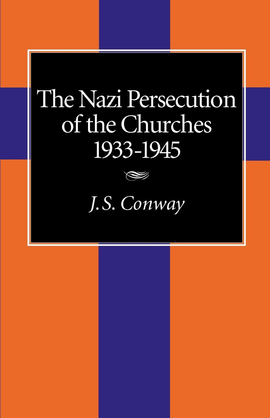 J. S. Conway The Nazi Persecution of the Churches, 1933-1945 networks of nazi persecution bureaucracy business and the organization of the holocaust