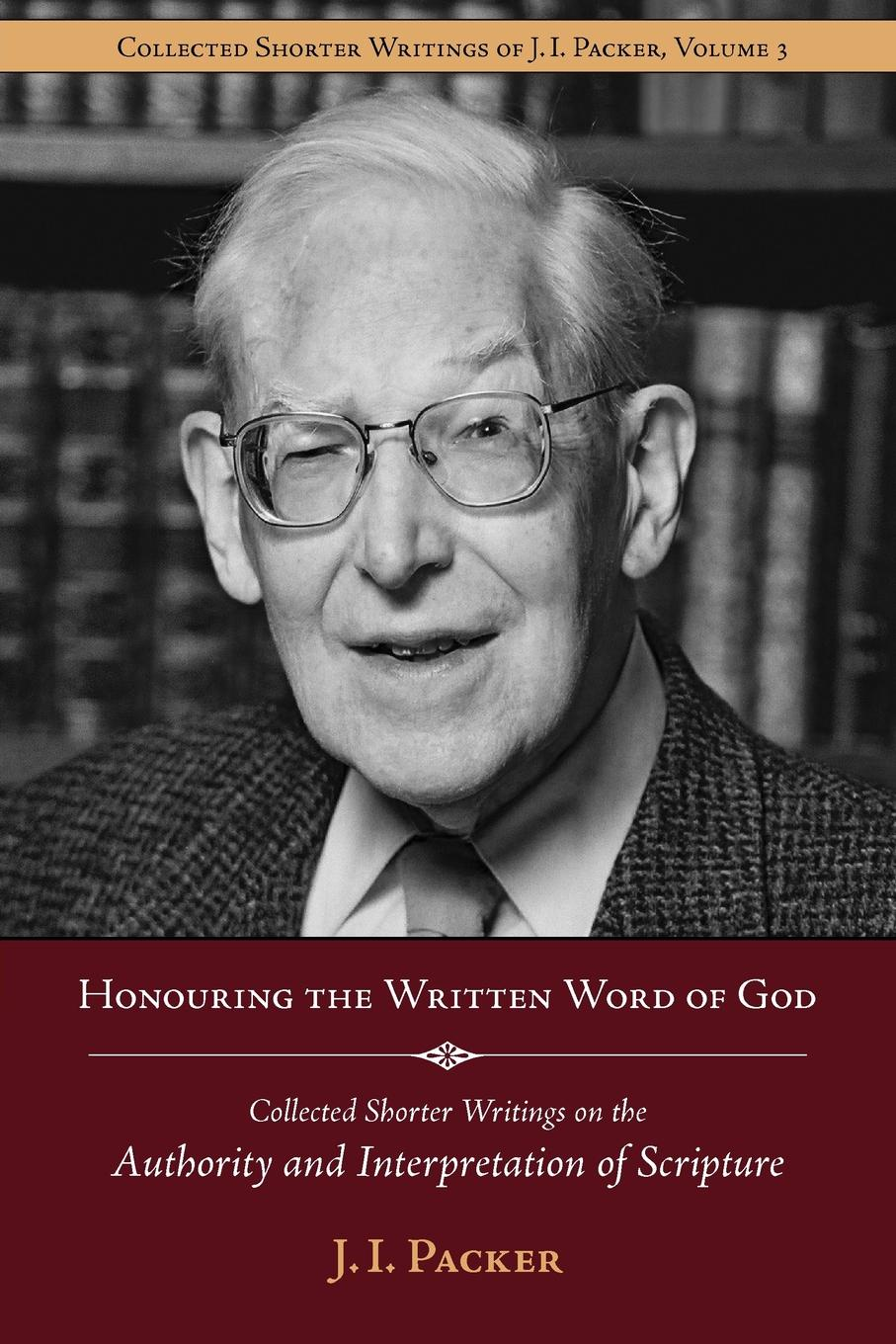 J. I. Packer Honouring the Written Word of God. Collected Shorter Writings J.I. on Authority and Interpretation Scripture