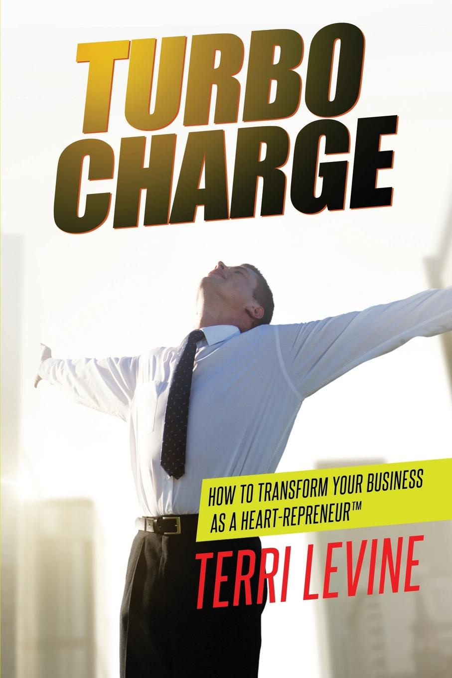 Terri Levine Turbo Charge. How to Transform Your Business as a Heart-repreneur edge c how to write your best story ever top tips and trade secrets from the experts