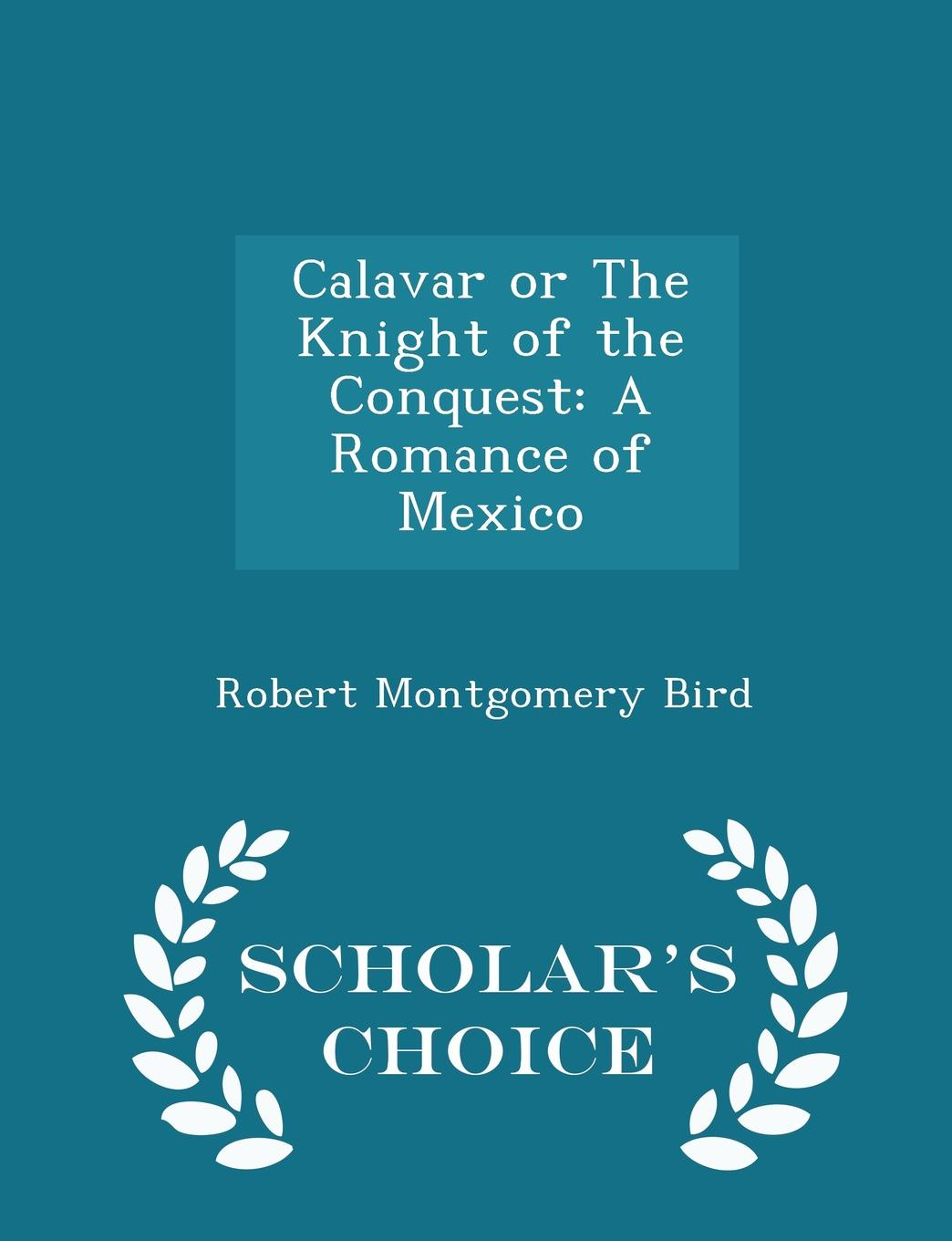 Robert Montgomery Bird Calavar or The Knight of the Conquest. A Romance of Mexico - Scholar.s Choice Edition bird robert montgomery calavar or the knight of the conquest a romance of mexico