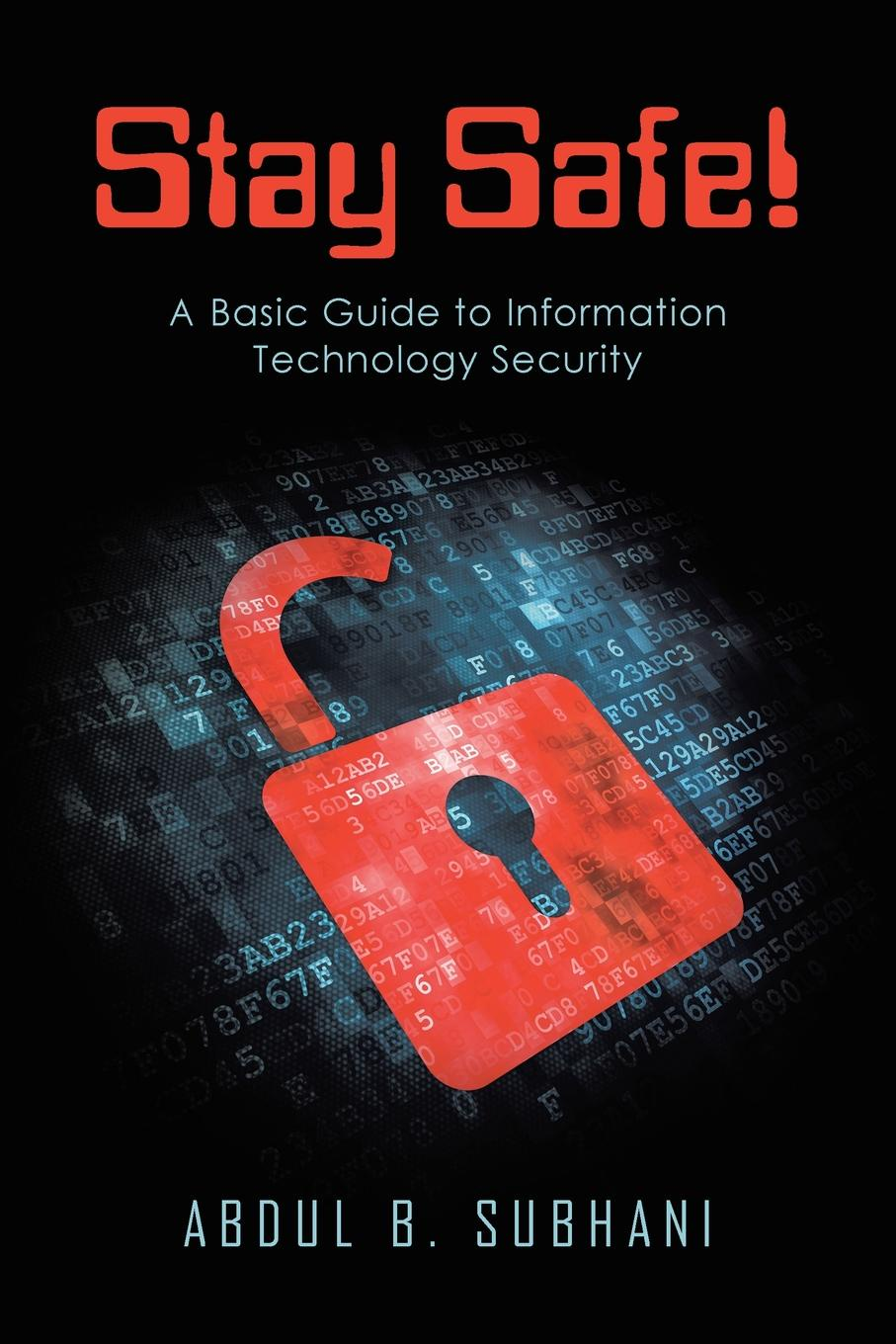 Abdul B. Subhani Stay Safe.. A Basic Guide to Information Technology Security