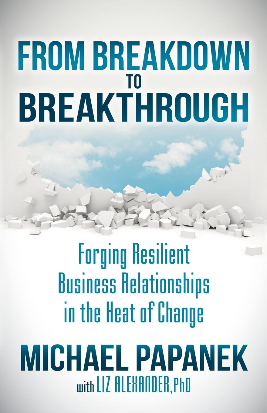 Michael Papanek From Breakdown to Breakthrough. Forging Resilient Business Relationships in the Heat of Change john piper breakthrough to creative change in communities of faith