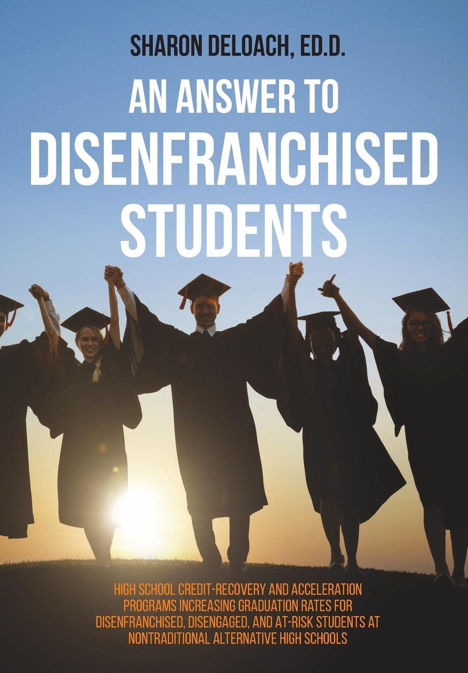 цена на Sharon D. Jones Deloach An Answer to Disenfranchised Students. High School Credit-Recovery and Acceleration Programs Increasing Graduation Rates for Disenfranchised, Disengaged, and At-risk Students at Nontraditional Alternative High Schools