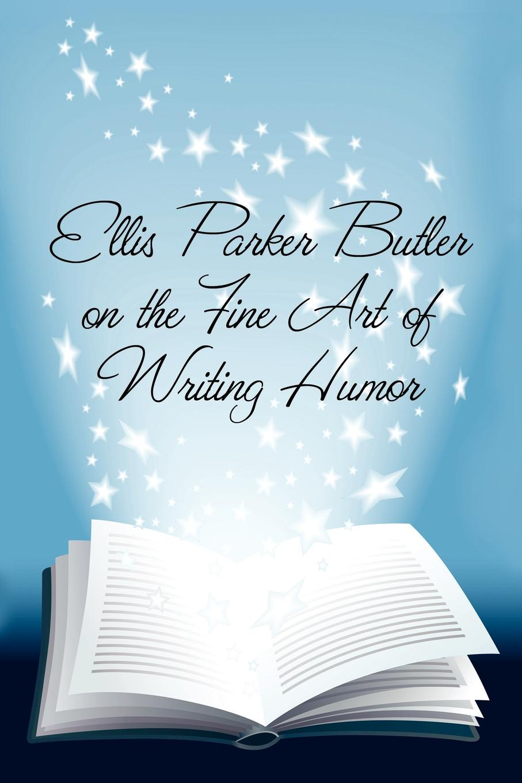 Ellis Parker Butler Ellis Parker Butler on the Fine Art of Writing Humor butler ellis parker the great american pie company