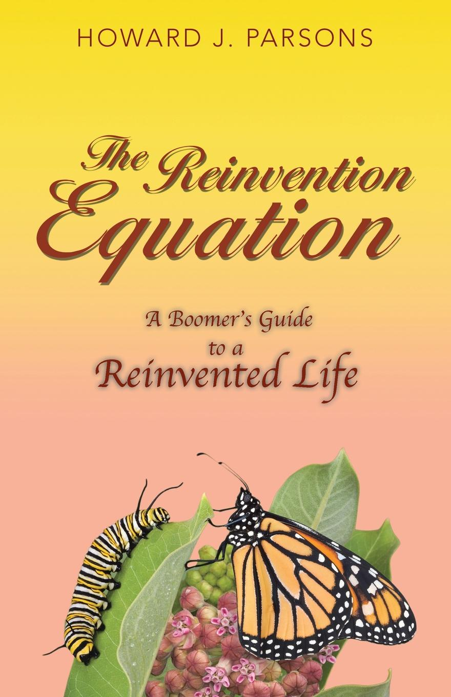 Фото - Howard J. Parsons The Reinvention Equation. A Boomer.s Guide to a Reinvented Life howard evans sir randal cremer his life and work