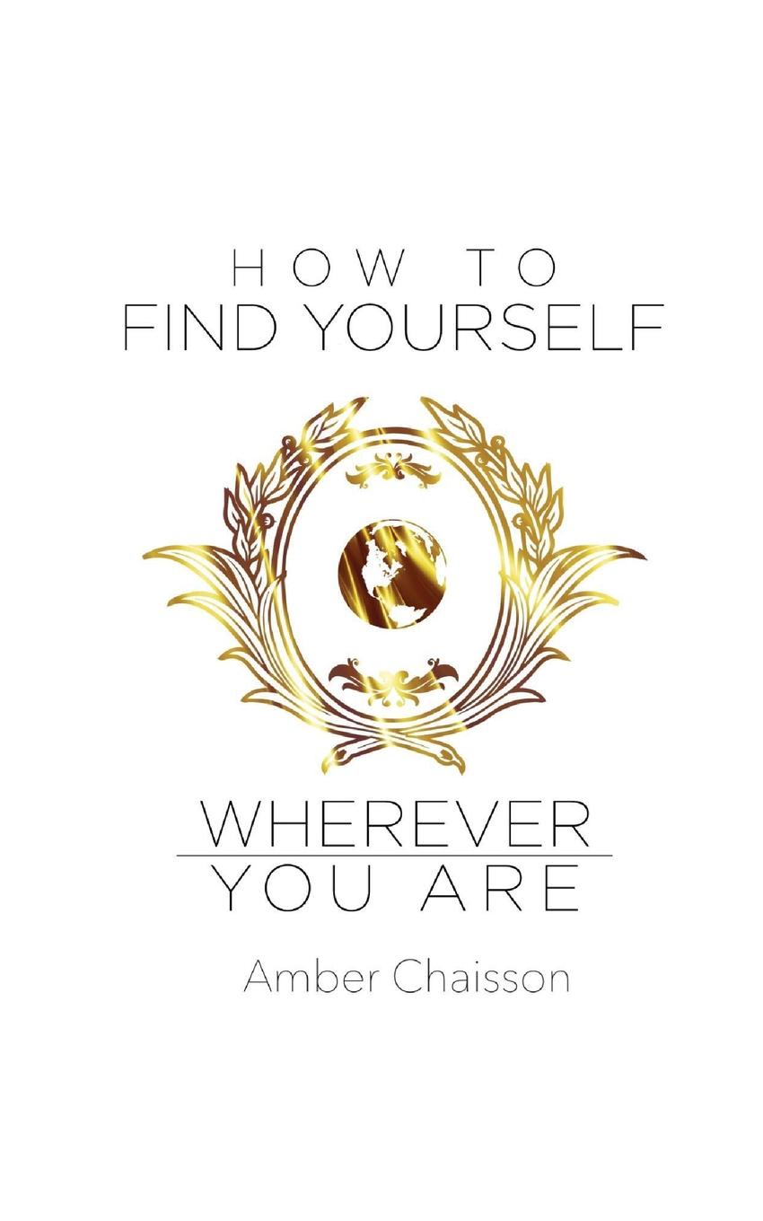 Amber Chaisson How to Find Yourself Wherever You Are john adair how to find your vocation a guide to discovering the work you love