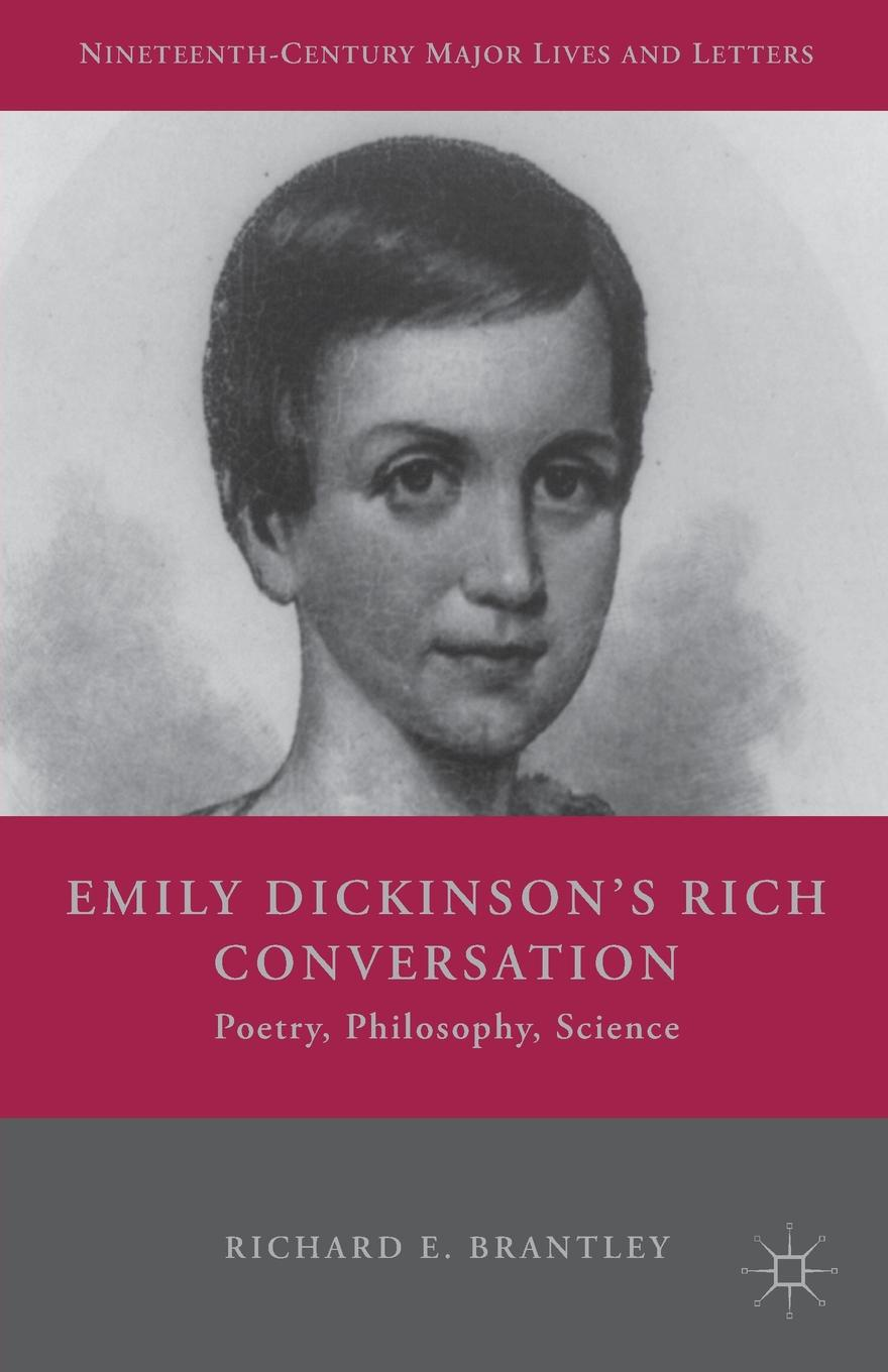 Richard E. Brantley Emily Dickinson.s Rich Conversation. Poetry, Philosophy, Science