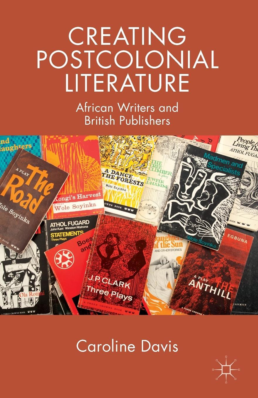 лучшая цена Caroline Davis Creating Postcolonial Literature. African Writers and British Publishers