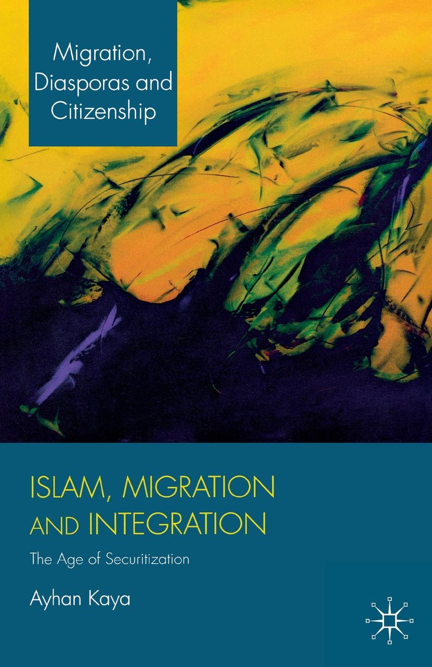 A. Kaya Islam, Migration and Integration. The Age of Securitization