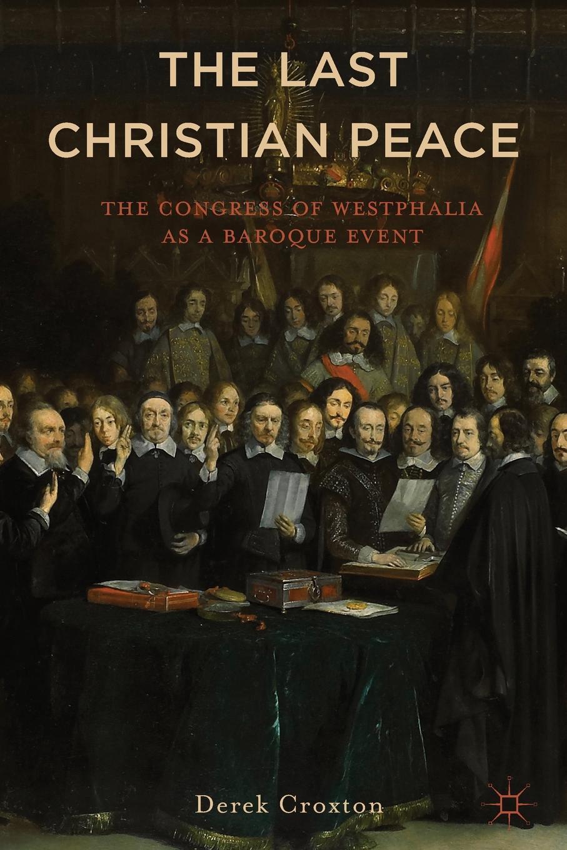 Derek Croxton The Last Christian Peace. Congress of Westphalia as A Baroque Event