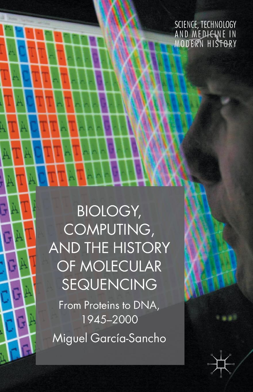 Miguel García-Sancho Biology, Computing, and the History of Molecular Sequencing. From Proteins to DNA, 1945-2000 david murphy molecular neuroendocrinology from genome to physiology