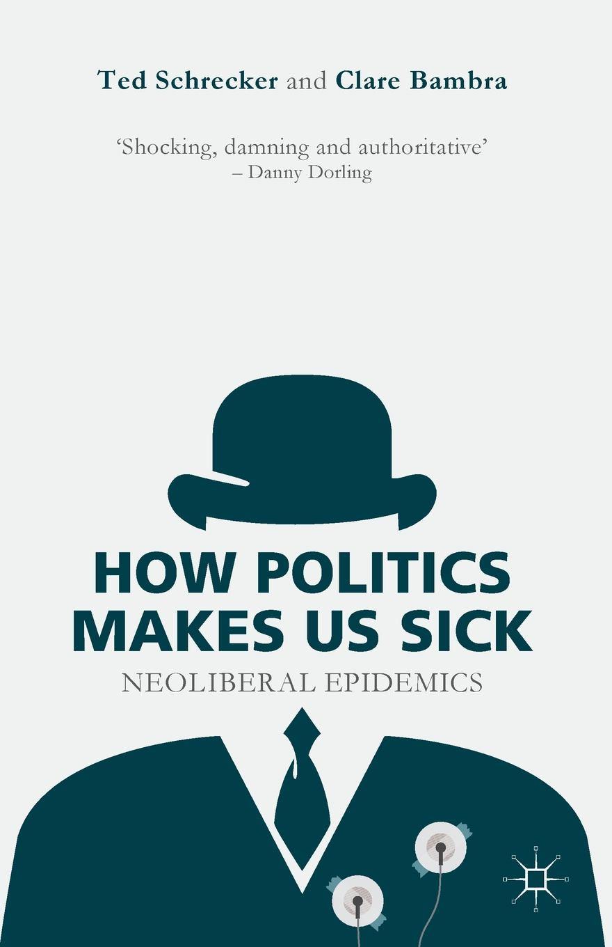 Ted Schrecker, Clare Bambra How Politics Makes Us Sick. Neoliberal Epidemics