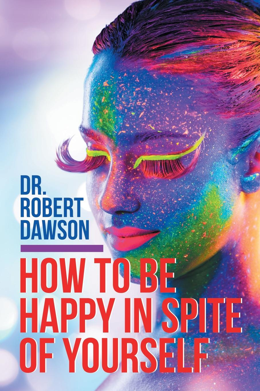 Dr. Robert Dawson How to Be Happy in Spite of Yourself why be happy when you could be normal