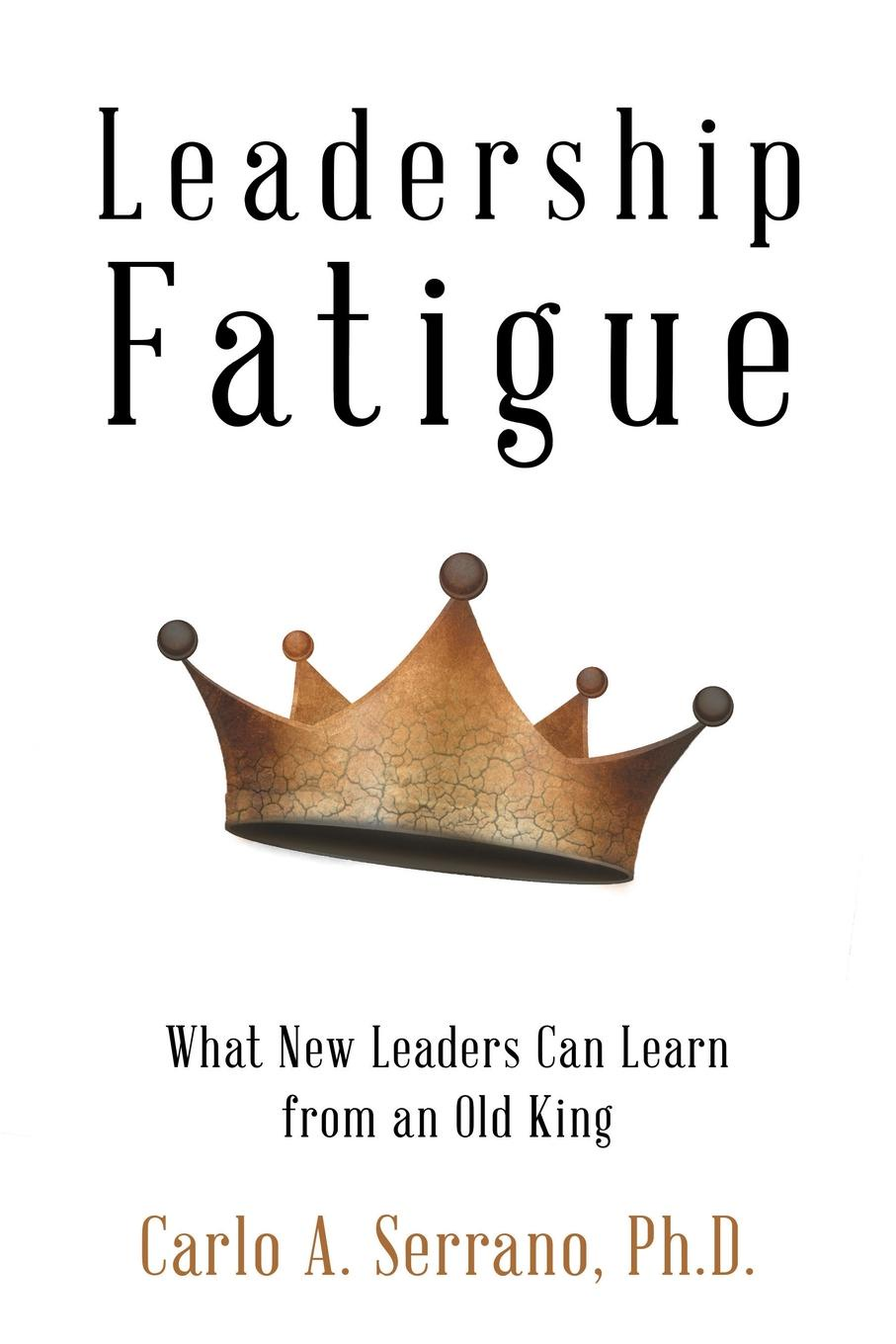 Ph.D. Carlo A. Serrano Leadership Fatigue. What New Leaders Can Learn from an Old King leaders
